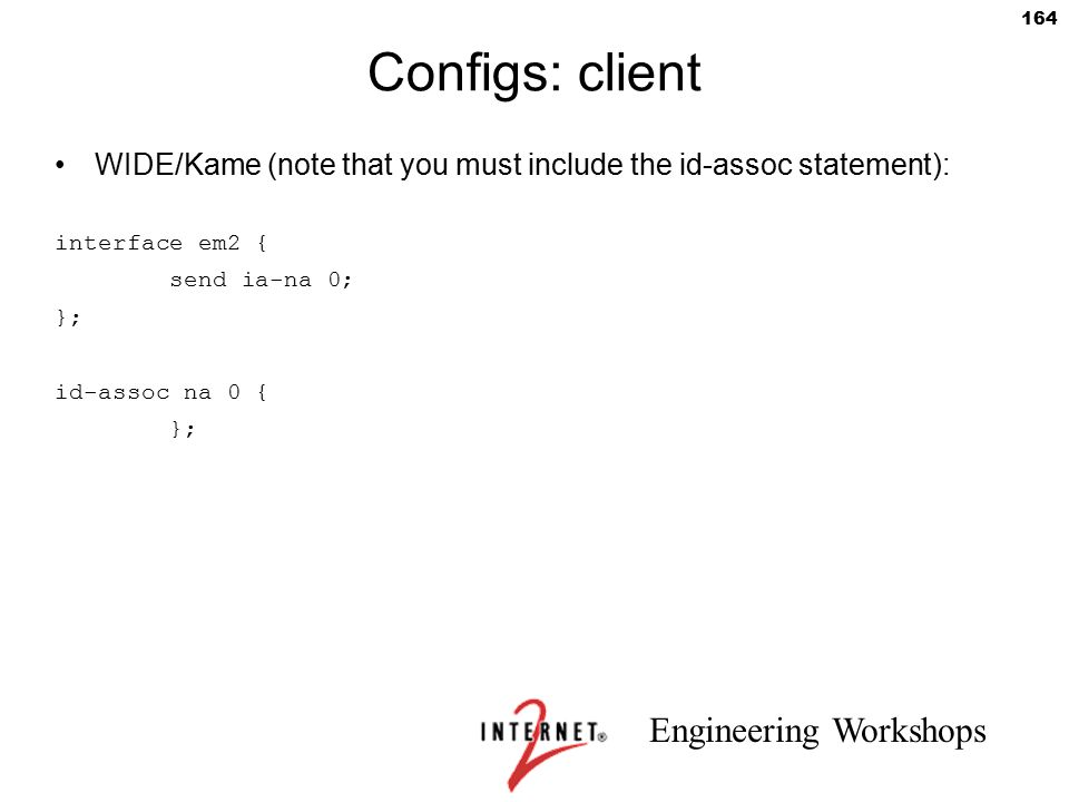 Engineering Workshops 164 Configs: client WIDE/Kame (note that you must include the id-assoc statement): interface em2 { send ia-na 0; }; id-assoc na