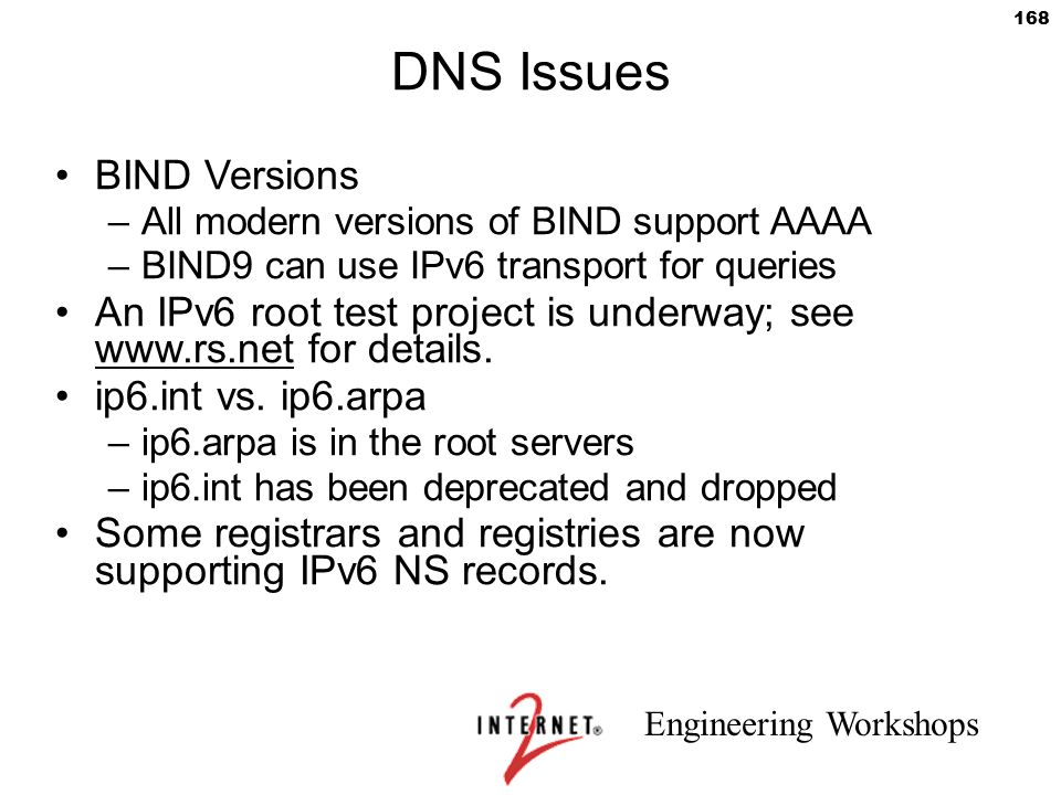 Engineering Workshops 168 DNS Issues BIND Versions –All modern versions of BIND support AAAA –BIND9 can use IPv6 transport for queries An IPv6 root te