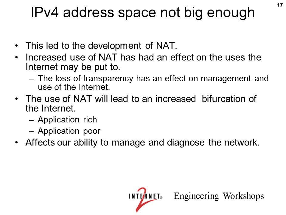 Engineering Workshops 17 IPv4 address space not big enough This led to the development of NAT. Increased use of NAT has had an effect on the uses the