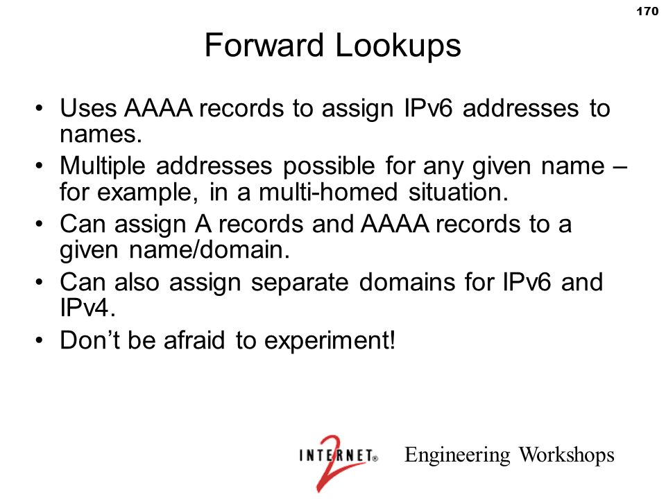 Engineering Workshops 170 Forward Lookups Uses AAAA records to assign IPv6 addresses to names. Multiple addresses possible for any given name – for ex