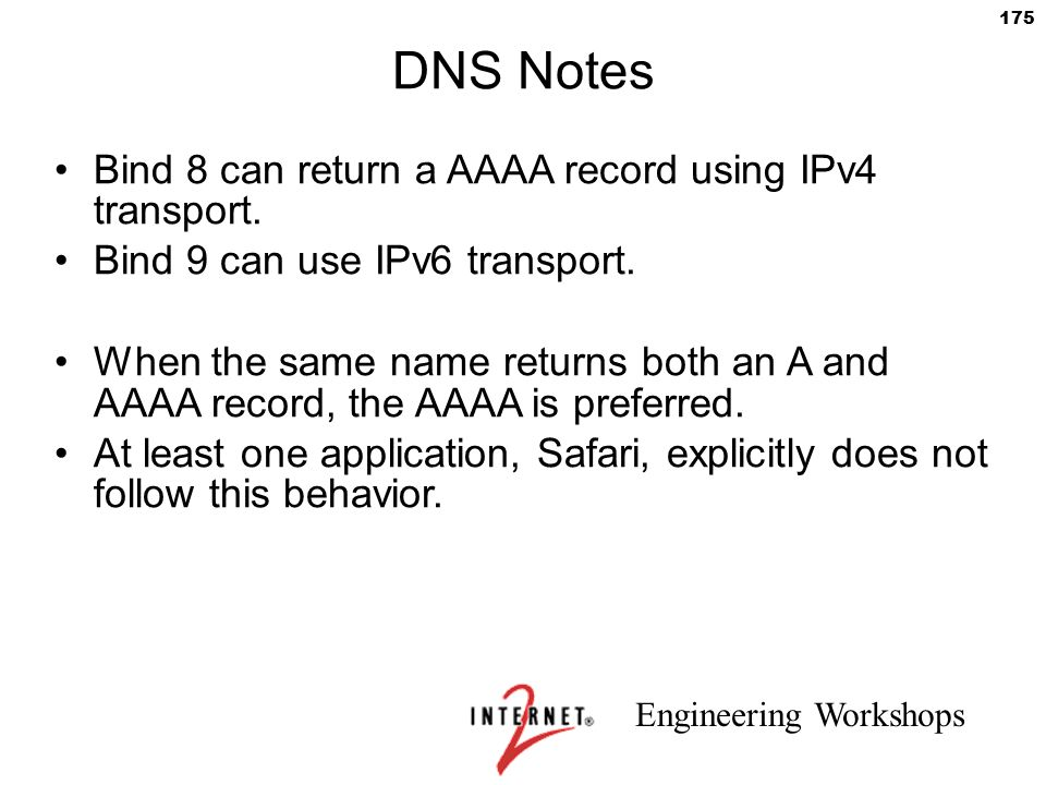 Engineering Workshops 175 DNS Notes Bind 8 can return a AAAA record using IPv4 transport. Bind 9 can use IPv6 transport. When the same name returns bo