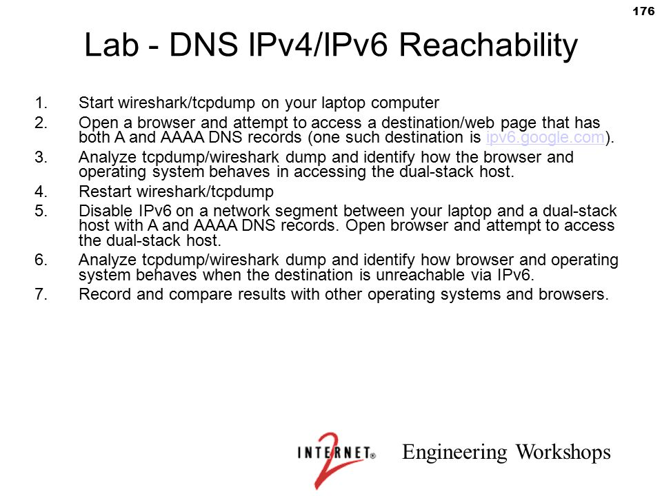Engineering Workshops 176 Lab - DNS IPv4/IPv6 Reachability 1.Start wireshark/tcpdump on your laptop computer 2.Open a browser and attempt to access a