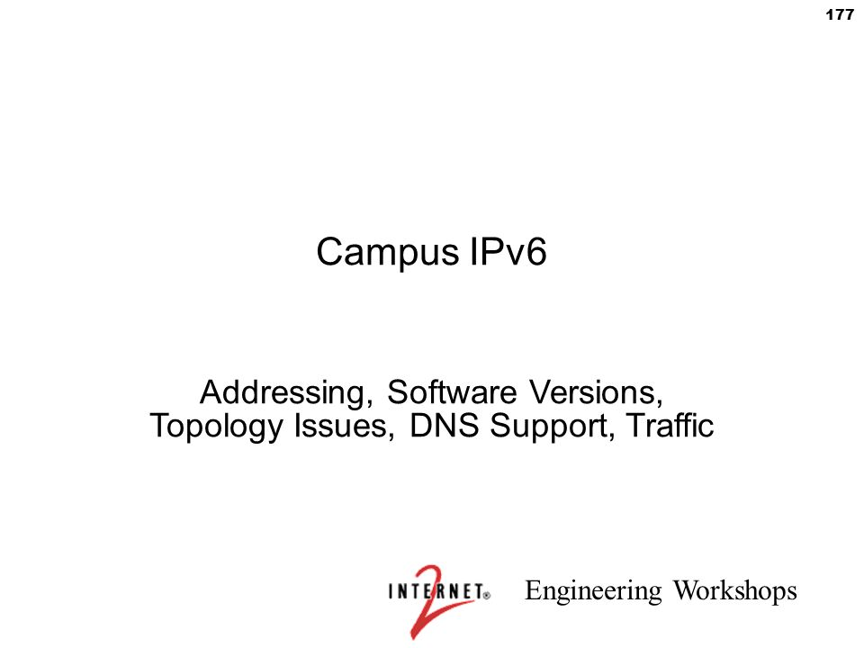Engineering Workshops 177 Campus IPv6 Addressing, Software Versions, Topology Issues, DNS Support, Traffic