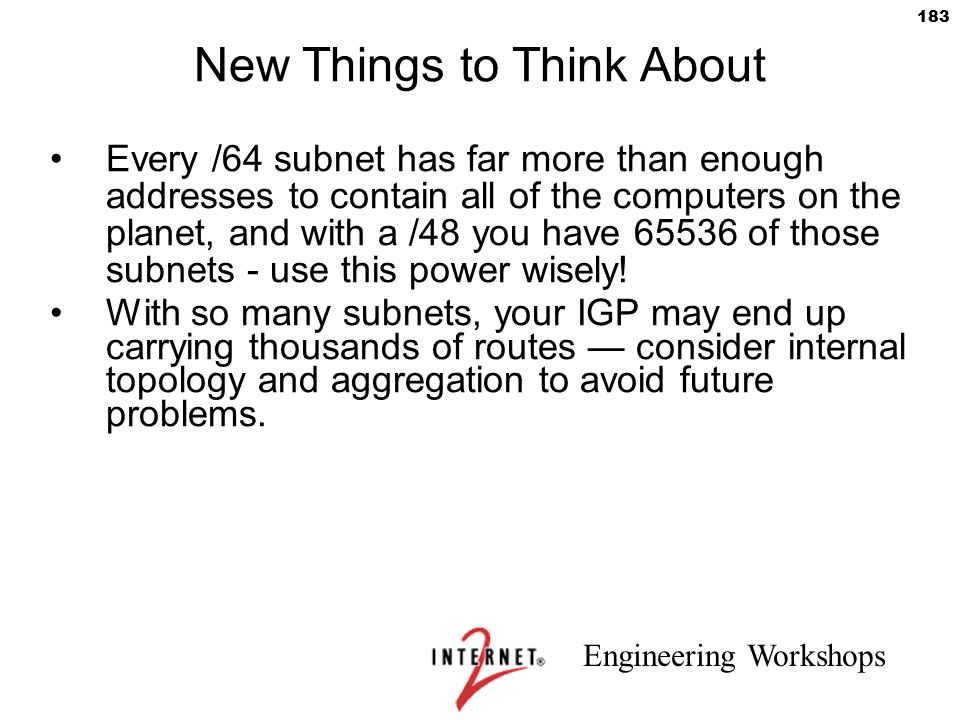 Engineering Workshops 183 New Things to Think About Every /64 subnet has far more than enough addresses to contain all of the computers on the planet,