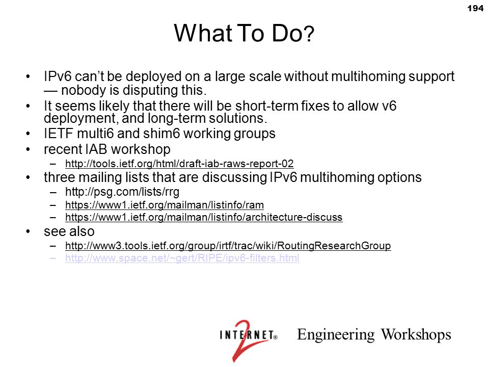 Engineering Workshops 194 What To Do ? IPv6 can't be deployed on a large scale without multihoming support — nobody is disputing this. It seems likely