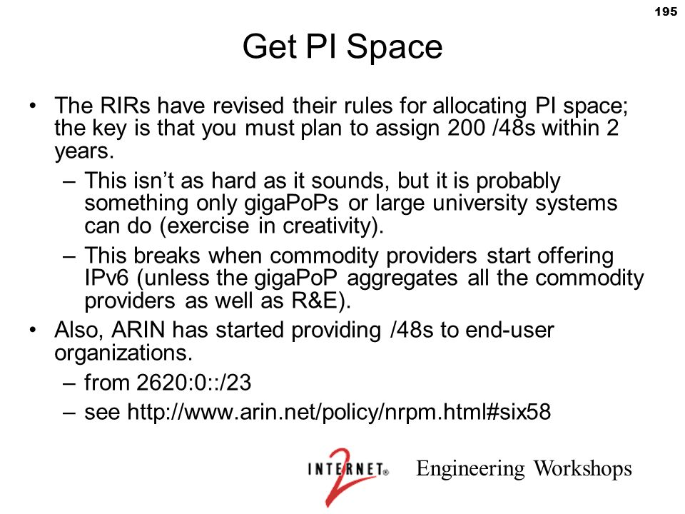 Engineering Workshops 195 Get PI Space The RIRs have revised their rules for allocating PI space; the key is that you must plan to assign 200 /48s wit