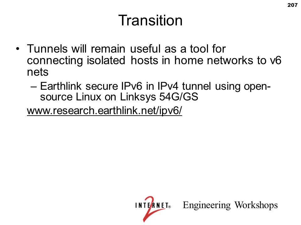 Engineering Workshops 207 Transition Tunnels will remain useful as a tool for connecting isolated hosts in home networks to v6 nets –Earthlink secure