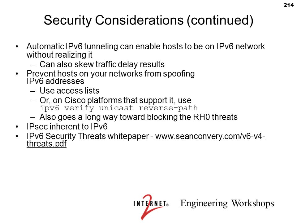 Engineering Workshops 214 Security Considerations (continued) Automatic IPv6 tunneling can enable hosts to be on IPv6 network without realizing it –Ca