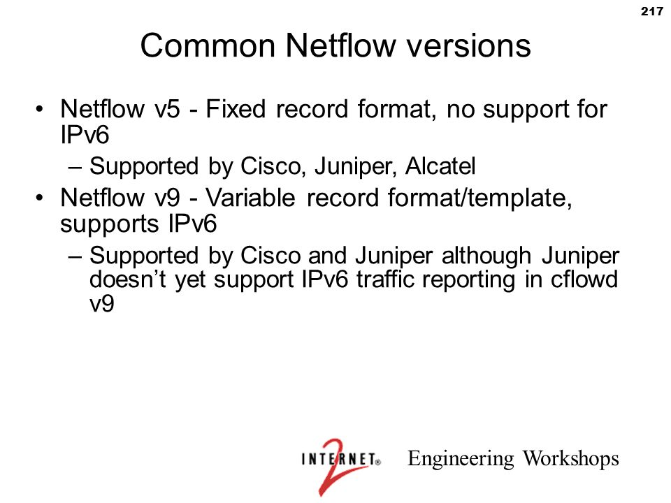 Engineering Workshops 217 Common Netflow versions Netflow v5 - Fixed record format, no support for IPv6 –Supported by Cisco, Juniper, Alcatel Netflow