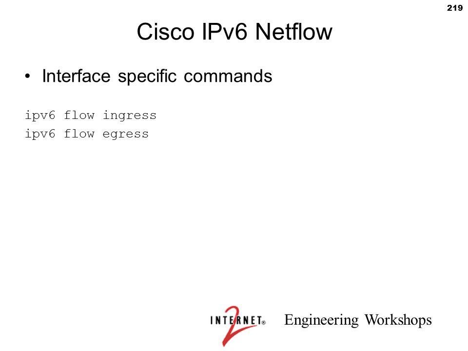 Engineering Workshops 219 Cisco IPv6 Netflow Interface specific commands ipv6 flow ingress ipv6 flow egress