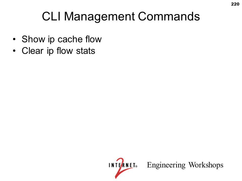 Engineering Workshops 220 CLI Management Commands Show ip cache flow Clear ip flow stats