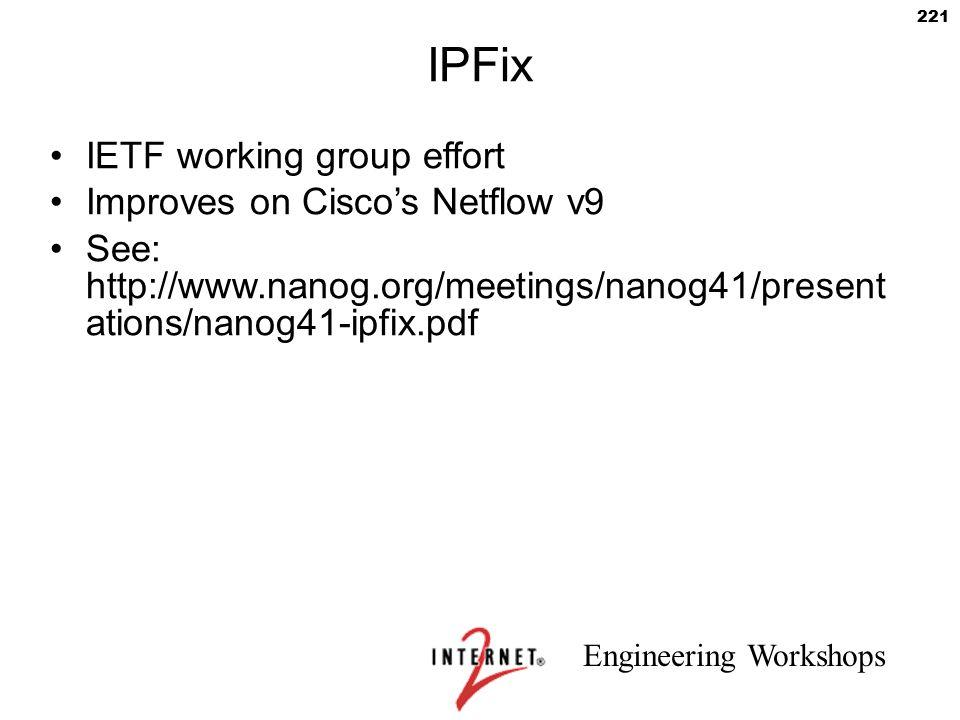 Engineering Workshops 221 IPFix IETF working group effort Improves on Cisco's Netflow v9 See: http://www.nanog.org/meetings/nanog41/present ations/nan