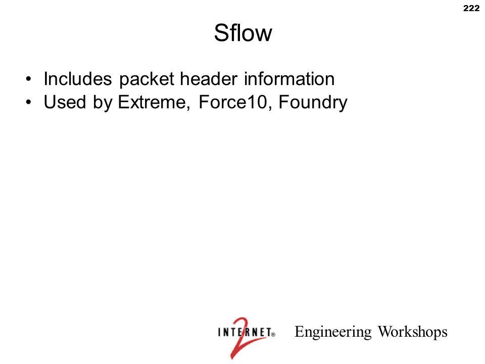 Engineering Workshops 222 Sflow Includes packet header information Used by Extreme, Force10, Foundry