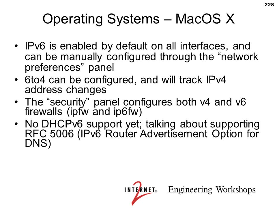 """Engineering Workshops 228 Operating Systems – MacOS X IPv6 is enabled by default on all interfaces, and can be manually configured through the """"networ"""