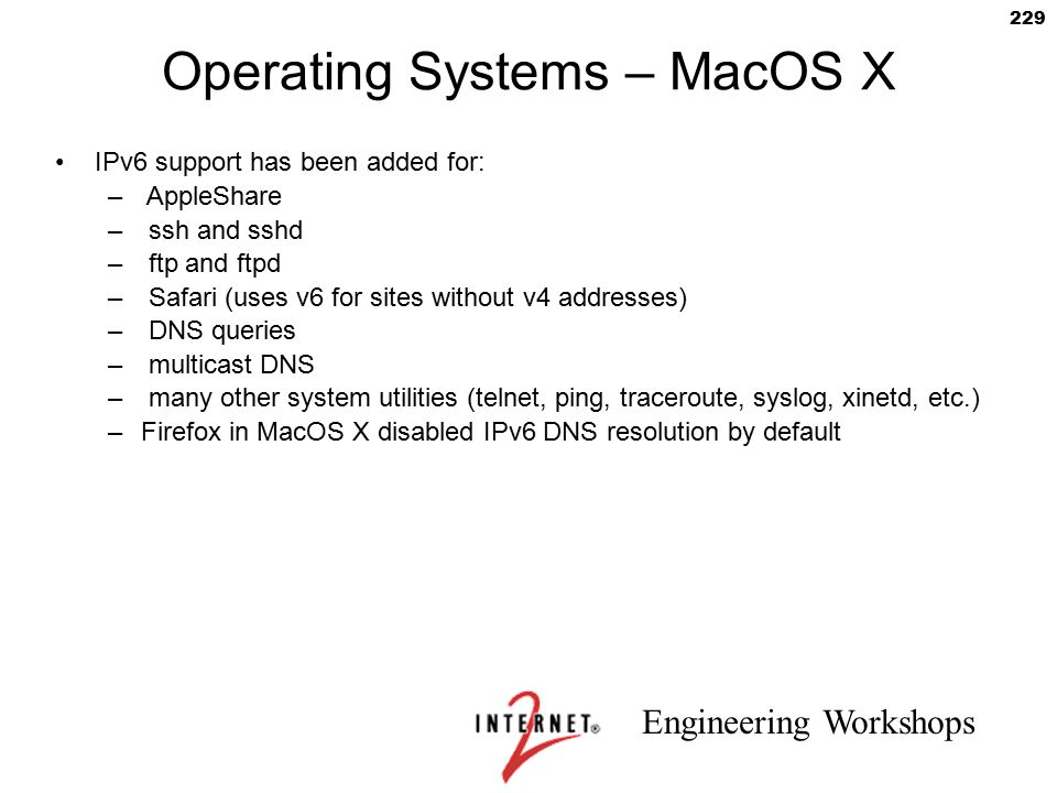 Engineering Workshops 229 Operating Systems – MacOS X IPv6 support has been added for: – AppleShare – ssh and sshd – ftp and ftpd – Safari (uses v6 fo