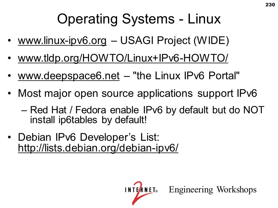 Engineering Workshops 230 Operating Systems - Linux www.linux-ipv6.org – USAGI Project (WIDE) www.tldp.org/HOWTO/Linux+IPv6-HOWTO/ www.deepspace6.net