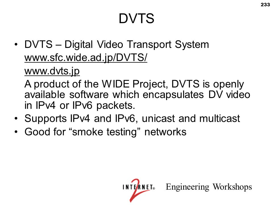 Engineering Workshops 233 DVTS DVTS – Digital Video Transport System www.sfc.wide.ad.jp/DVTS/ www.dvts.jp A product of the WIDE Project, DVTS is openl