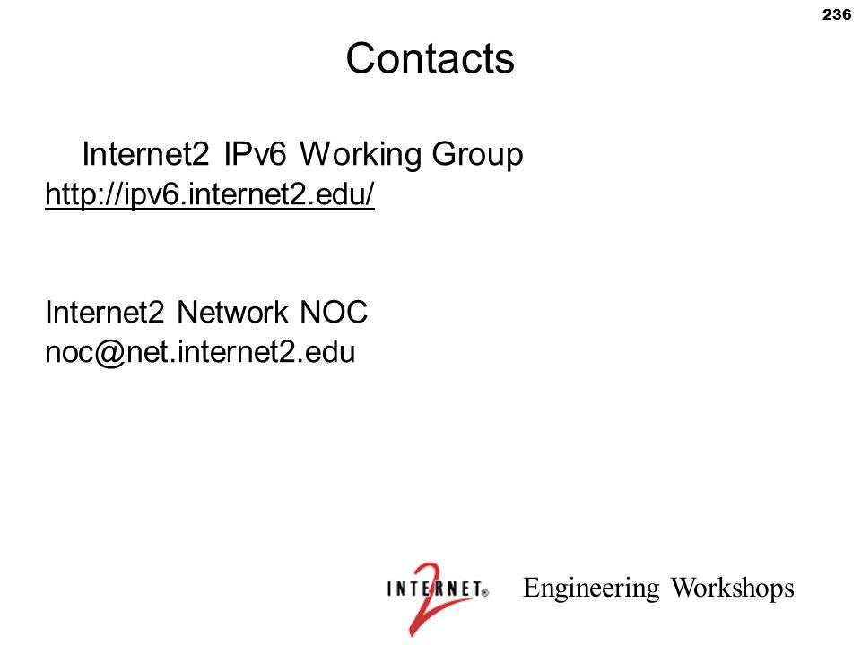 Engineering Workshops 236 Contacts Internet2 IPv6 Working Group http://ipv6.internet2.edu/ Internet2 Network NOC noc@net.internet2.edu