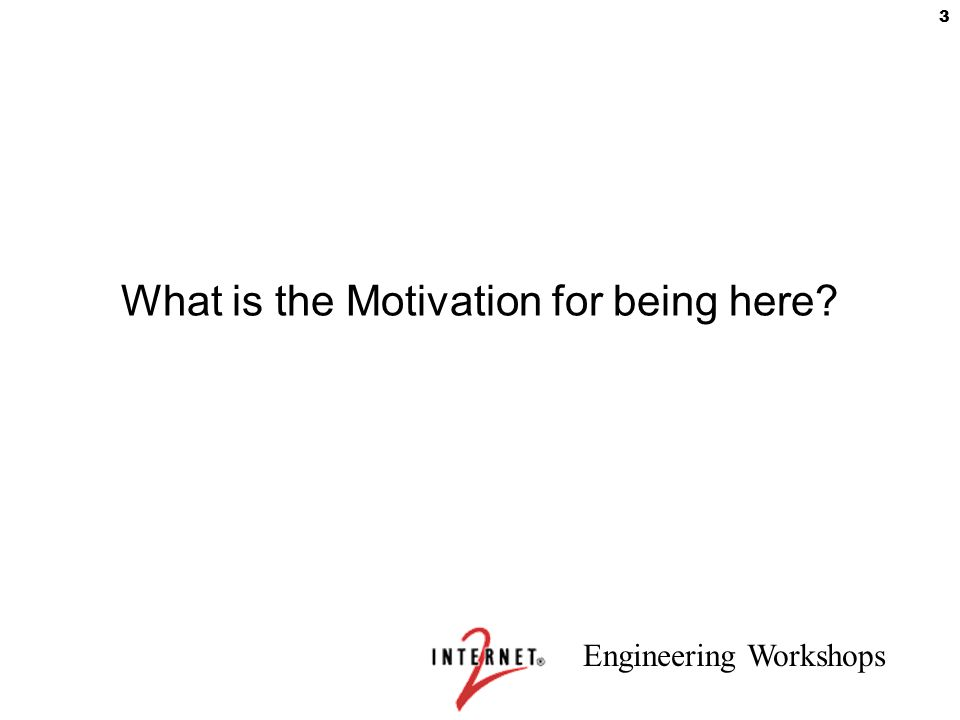 Engineering Workshops 3 What is the Motivation for being here?