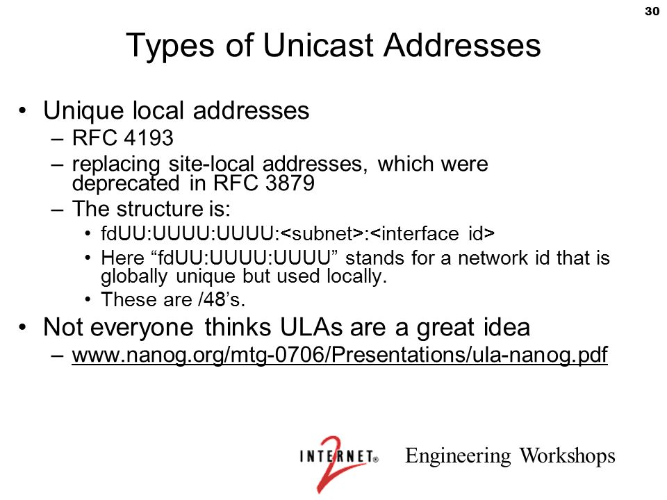 Engineering Workshops 30 Types of Unicast Addresses Unique local addresses –RFC 4193 –replacing site-local addresses, which were deprecated in RFC 387