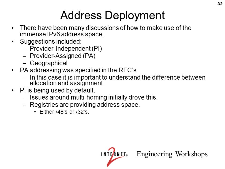 Engineering Workshops 32 Address Deployment There have been many discussions of how to make use of the immense IPv6 address space. Suggestions include
