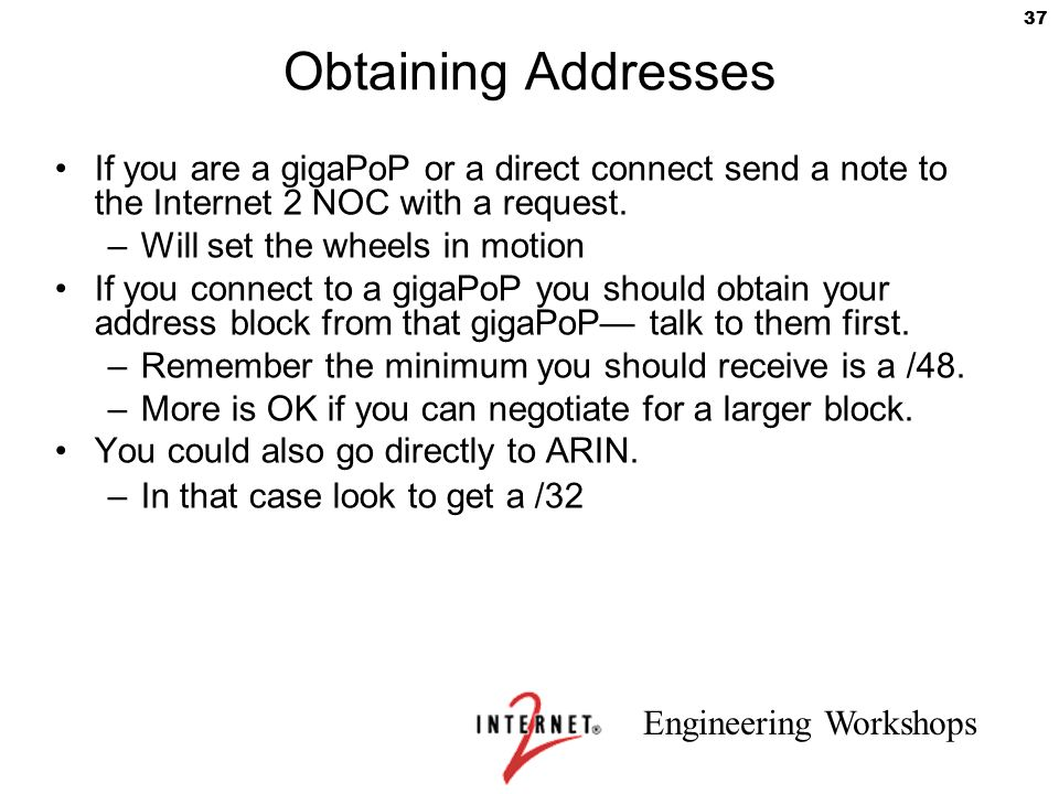 Engineering Workshops 37 Obtaining Addresses If you are a gigaPoP or a direct connect send a note to the Internet 2 NOC with a request. –Will set the