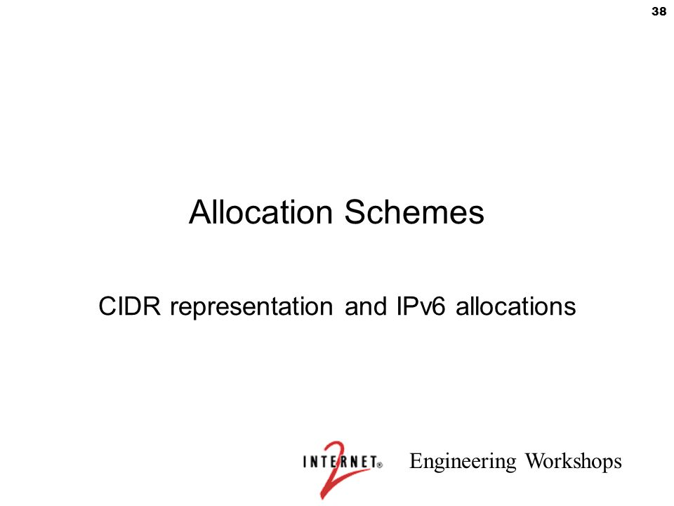 Engineering Workshops 38 Allocation Schemes CIDR representation and IPv6 allocations