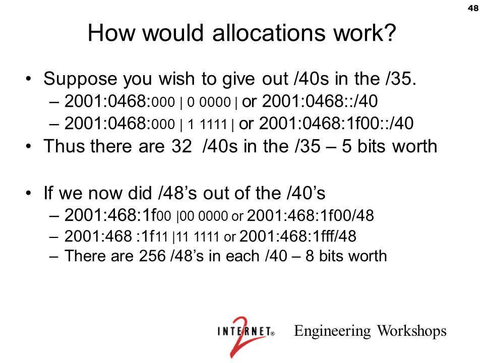 Engineering Workshops 48 How would allocations work? Suppose you wish to give out /40s in the /35. –2001:0468: 000 | 0 0000 | or 2001:0468::/40 –2001: