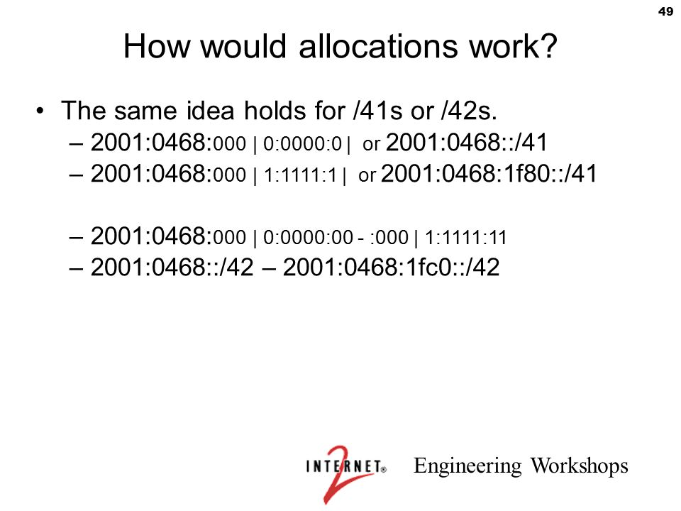 Engineering Workshops 49 How would allocations work? The same idea holds for /41s or /42s. –2001:0468: 000 | 0:0000:0 | or 2001:0468::/41 –2001:0468: