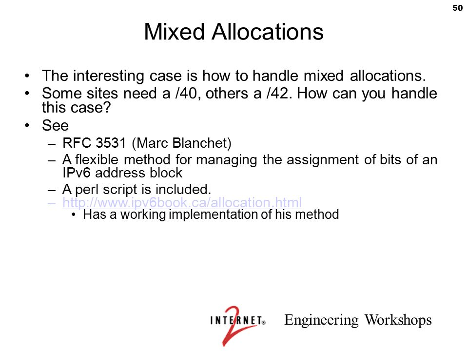 Engineering Workshops 50 Mixed Allocations The interesting case is how to handle mixed allocations. Some sites need a /40, others a /42. How can you h