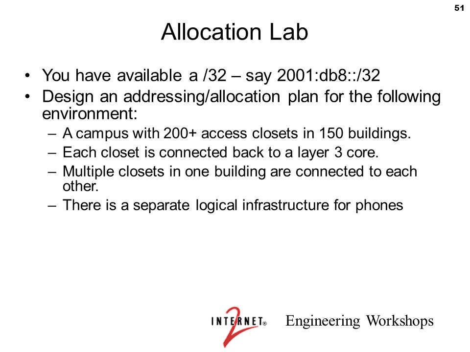 Engineering Workshops 51 Allocation Lab You have available a /32 – say 2001:db8::/32 Design an addressing/allocation plan for the following environmen