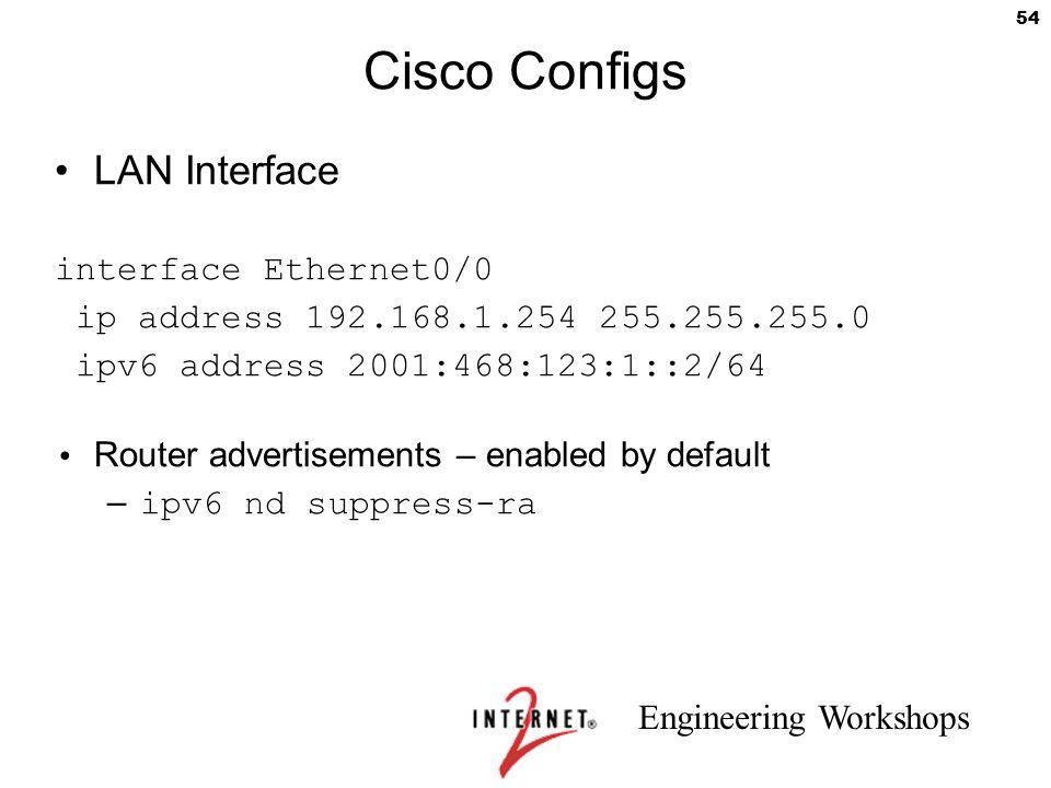 Engineering Workshops 54 Cisco Configs LAN Interface interface Ethernet0/0 ip address 192.168.1.254 255.255.255.0 ipv6 address 2001:468:123:1::2/64 Ro