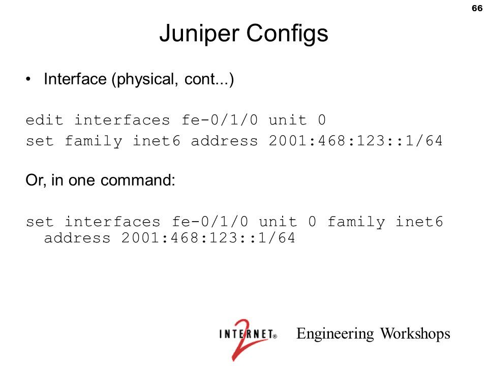 Engineering Workshops 66 Juniper Configs Interface (physical, cont...) edit interfaces fe-0/1/0 unit 0 set family inet6 address 2001:468:123::1/64 Or,