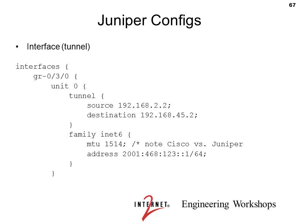 Engineering Workshops 67 Juniper Configs Interface (tunnel) interfaces { gr-0/3/0 { unit 0 { tunnel { source 192.168.2.2; destination 192.168.45.2; }