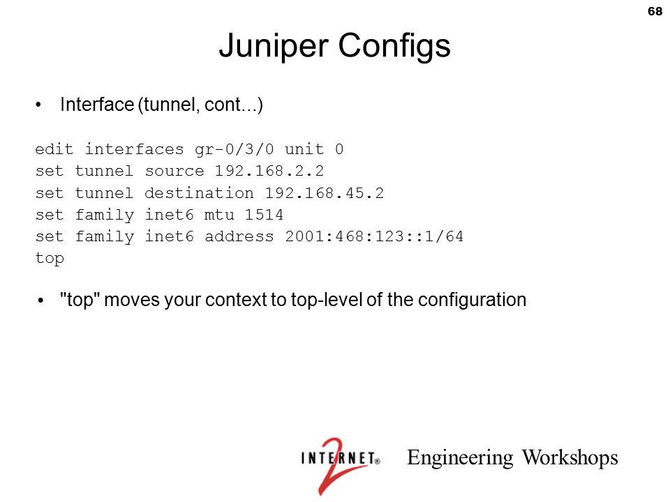Engineering Workshops 68 Juniper Configs Interface (tunnel, cont...) edit interfaces gr-0/3/0 unit 0 set tunnel source 192.168.2.2 set tunnel destinat