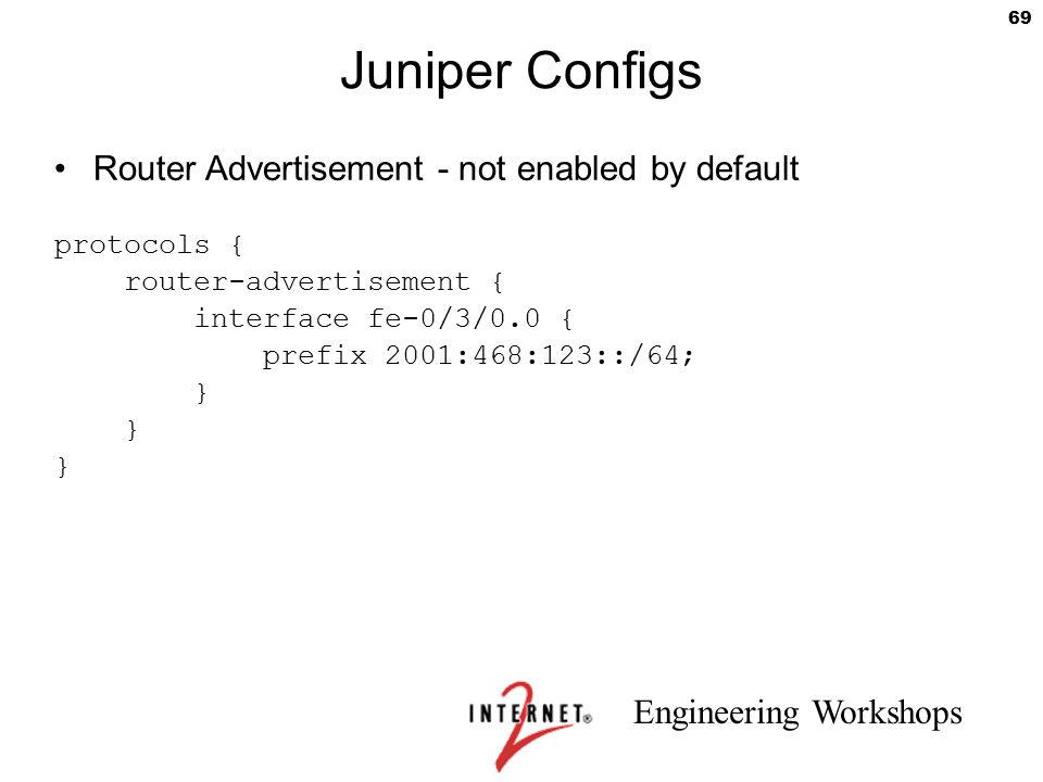 Engineering Workshops 69 Juniper Configs Router Advertisement - not enabled by default protocols { router-advertisement { interface fe-0/3/0.0 { prefi