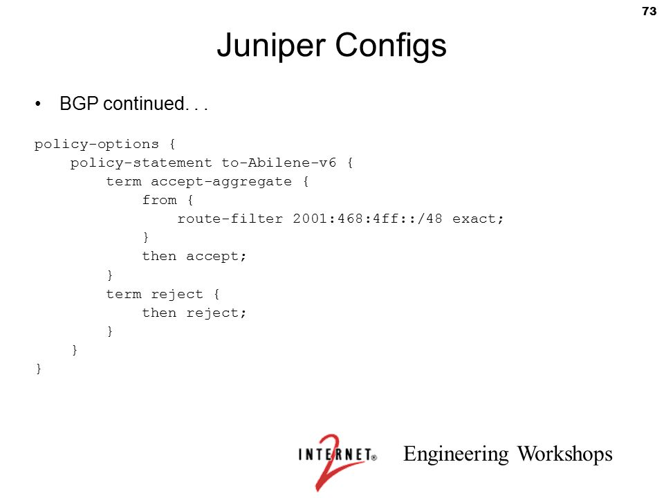 Engineering Workshops 73 Juniper Configs BGP continued... policy-options { policy-statement to-Abilene-v6 { term accept-aggregate { from { route-filte