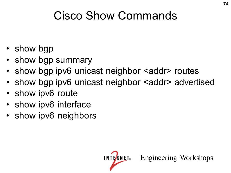Engineering Workshops 74 Cisco Show Commands show bgp show bgp summary show bgp ipv6 unicast neighbor routes show bgp ipv6 unicast neighbor advertised