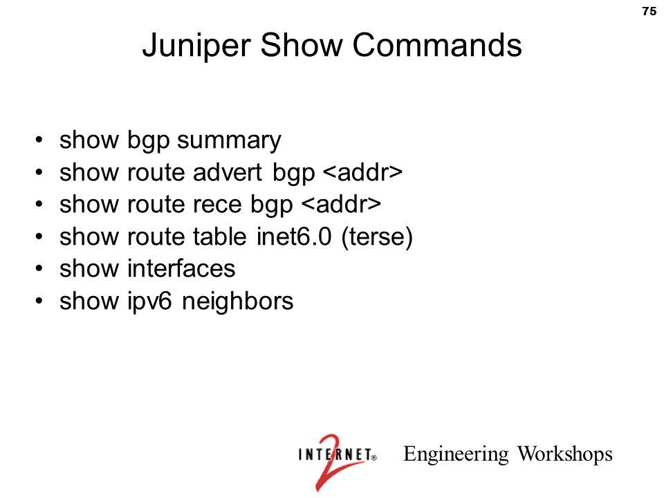 Engineering Workshops 75 Juniper Show Commands show bgp summary show route advert bgp show route rece bgp show route table inet6.0 (terse) show interf