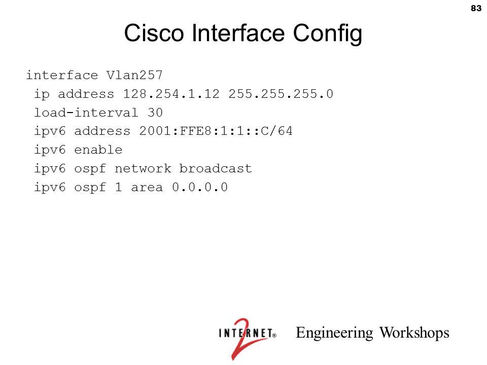 Engineering Workshops 83 Cisco Interface Config interface Vlan257 ip address 128.254.1.12 255.255.255.0 load-interval 30 ipv6 address 2001:FFE8:1:1::C
