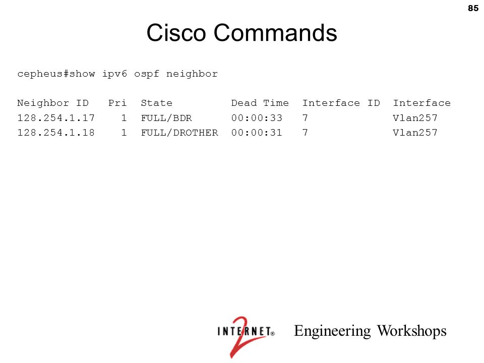 Engineering Workshops 85 Cisco Commands cepheus#show ipv6 ospf neighbor Neighbor ID Pri State Dead Time Interface ID Interface 128.254.1.17 1 FULL/BDR