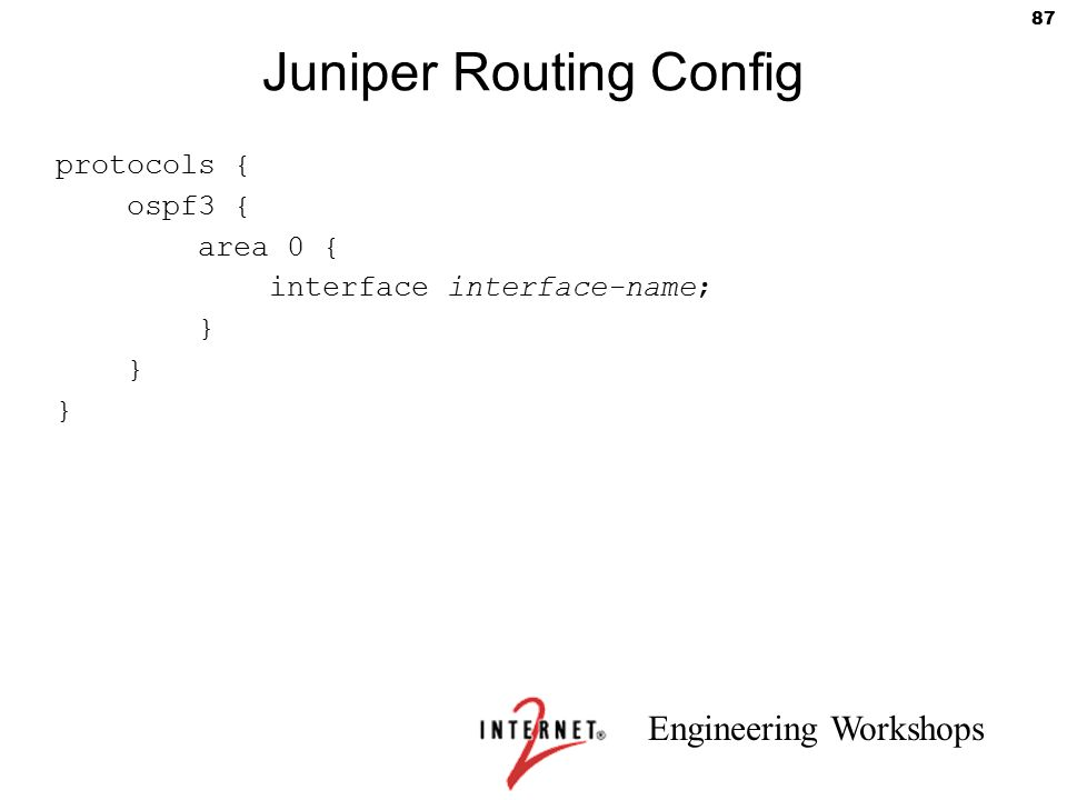 Engineering Workshops 87 Juniper Routing Config protocols { ospf3 { area 0 { interface interface-name; }