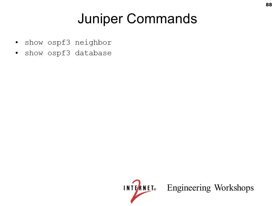 Engineering Workshops 88 Juniper Commands show ospf3 neighbor show ospf3 database