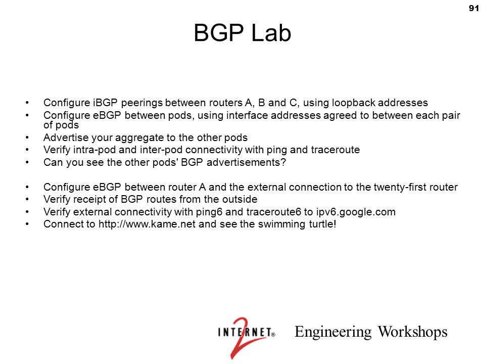 Engineering Workshops 91 BGP Lab Configure iBGP peerings between routers A, B and C, using loopback addresses Configure eBGP between pods, using inter