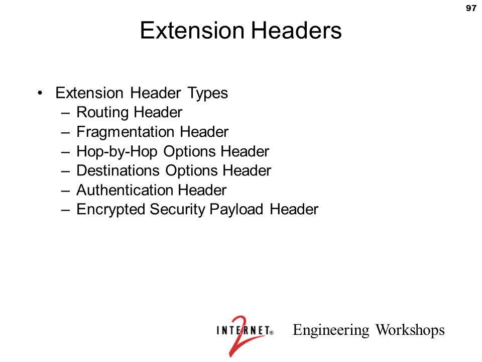 Engineering Workshops 97 Extension Headers Extension Header Types –Routing Header –Fragmentation Header –Hop-by-Hop Options Header –Destinations Optio