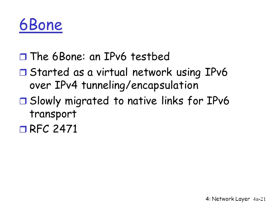 4: Network Layer4a-21 6Bone r The 6Bone: an IPv6 testbed r Started as a virtual network using IPv6 over IPv4 tunneling/encapsulation r Slowly migrated to native links for IPv6 transport r RFC 2471