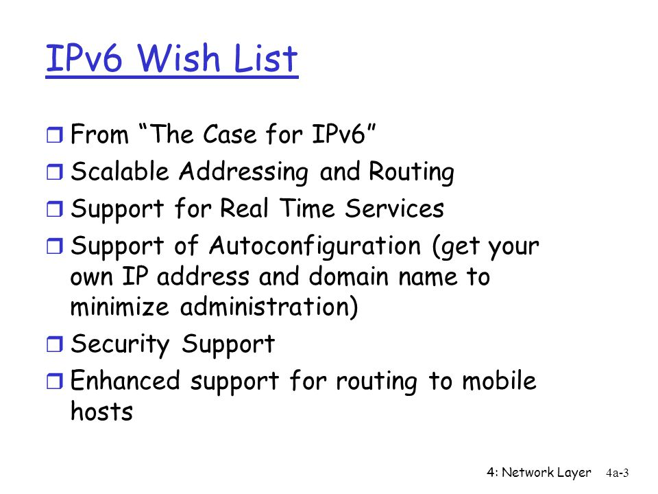 4: Network Layer4a-3 IPv6 Wish List r From The Case for IPv6 r Scalable Addressing and Routing r Support for Real Time Services r Support of Autoconfiguration (get your own IP address and domain name to minimize administration) r Security Support r Enhanced support for routing to mobile hosts