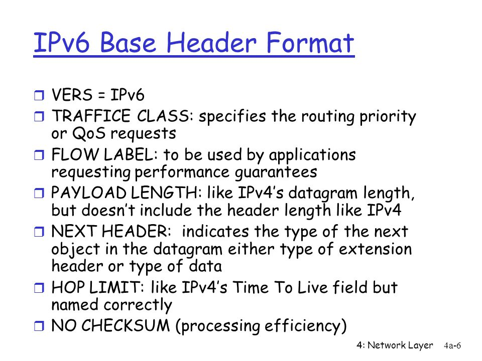 4: Network Layer4a-17 Summary New Features r Bigger Address Space (128 bits/address) m CIDR only m Any cast addresses r New Header Format to help speed processing and forwarding m Checksum: removed entirely to reduce processing time at each hop m No fragmentation r Simple Base Header + Extension Headers m Options: allowed, but outside of header, indicated by Next Header field r Ability to influence the path a datagram will take through the network (Quality of service)