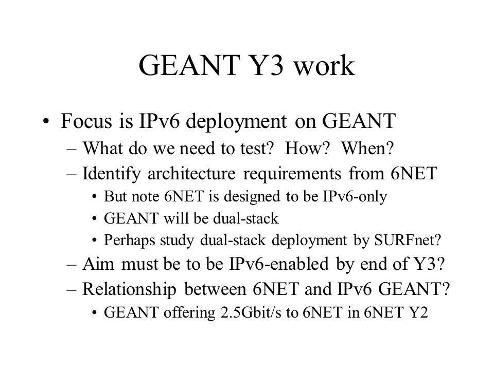 GEANT Y3 work Focus is IPv6 deployment on GEANT –What do we need to test? How? When? –Identify architecture requirements from 6NET But note 6NET is de