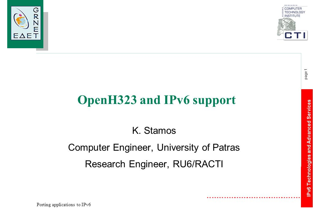 IPv6 Technologies and Advanced Services page 1 Porting applications to IPv6 OpenH323 and IPv6 support K. Stamos Computer Engineer, University of Patra